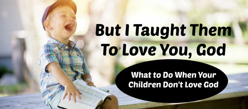 But I Taught Them To Love You, God (What to do when your children don't love God.) via www.inspireafire.com & Jean Wilund