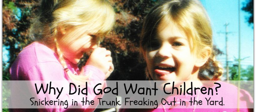 Why Did God Want Children? Snickering in the Trunk. Freaking Out in the Yard. via www.InspireAFire.com by Jean Wilund (www.jeanwilund.com)